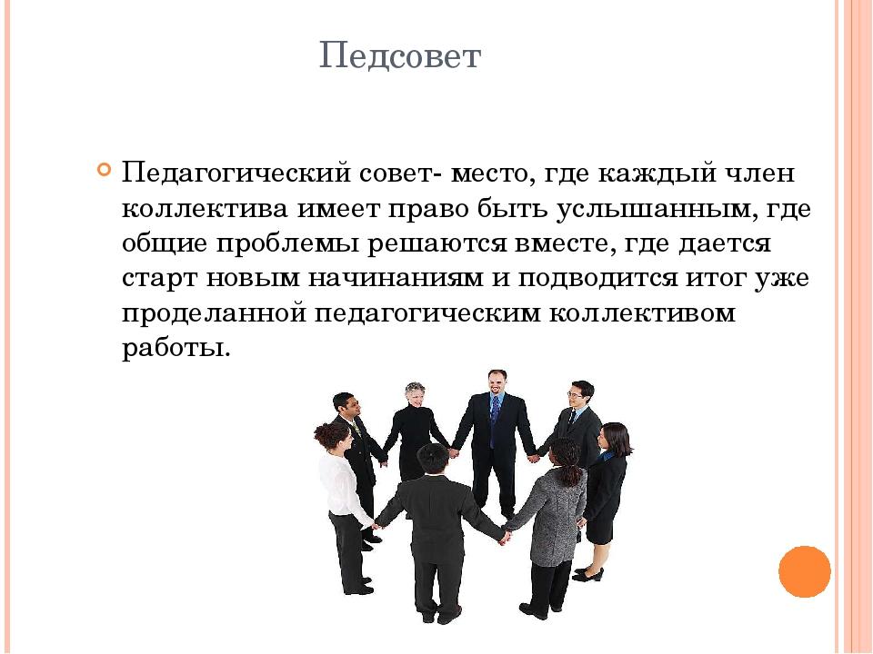 Педсовет Педагогический совет- место, где каждый член коллектива имеет право...