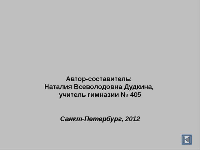 Автор-составитель: Наталия Всеволодовна Дудкина, учитель гимназии № 405 Санкт...