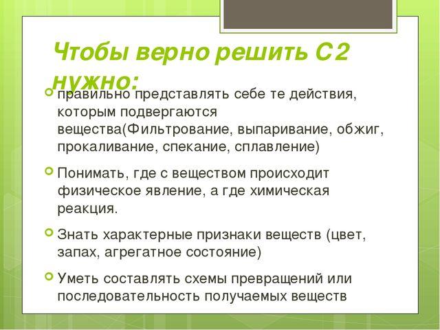 Чтобы верно решить С2 нужно: правильно представлять себе те действия, которым...