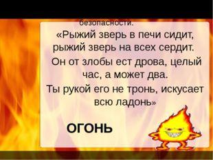 «Рыжий зверь в печи сидит, рыжий зверь на всех сердит. Он от злобы ест дрова,