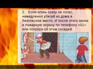 2. Если огонь сразу не погас, немедленно убегай из дома в безопасное место. И