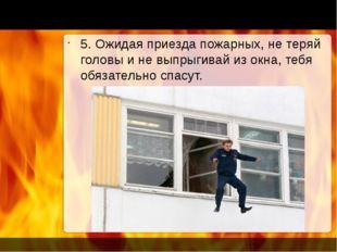 5. Ожидая приезда пожарных, не теряй головы и не выпрыгивай из окна, тебя об