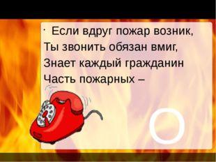 О1 Если вдруг пожар возник, Ты звонить обязан вмиг, Знает каждый гражданин Ч