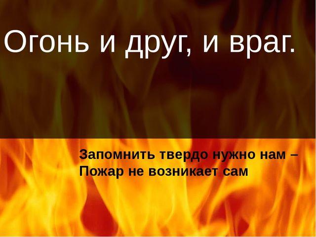 Огонь и друг, и враг. Запомнить твердо нужно нам – Пожар не возникает сам