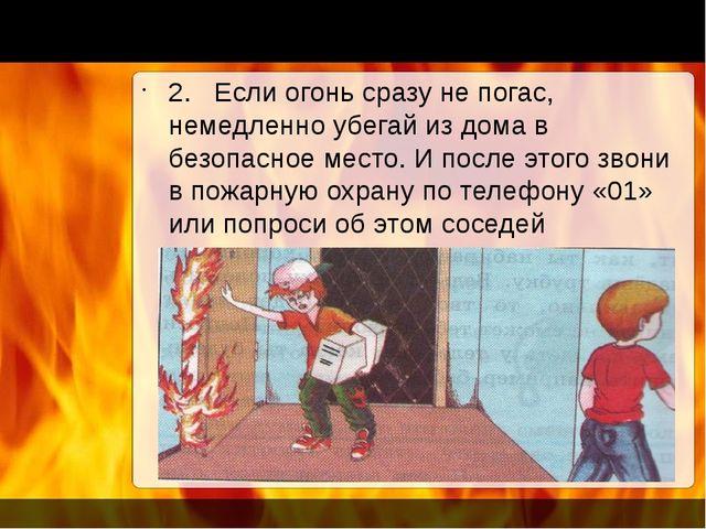 2. Если огонь сразу не погас, немедленно убегай из дома в безопасное место. И...