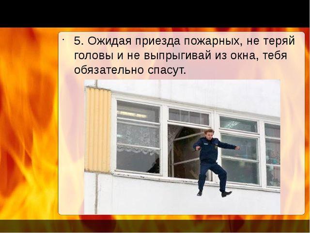 5. Ожидая приезда пожарных, не теряй головы и не выпрыгивай из окна, тебя об...