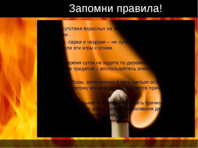 Запомни правила! Без присутствия взрослых не зажигайте спички , свечи, зажиг...