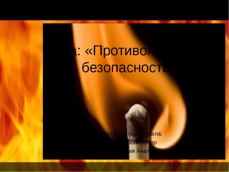 Тема: «Противопожарная безопасность. Презентацию подготовила: Педагог – орга...