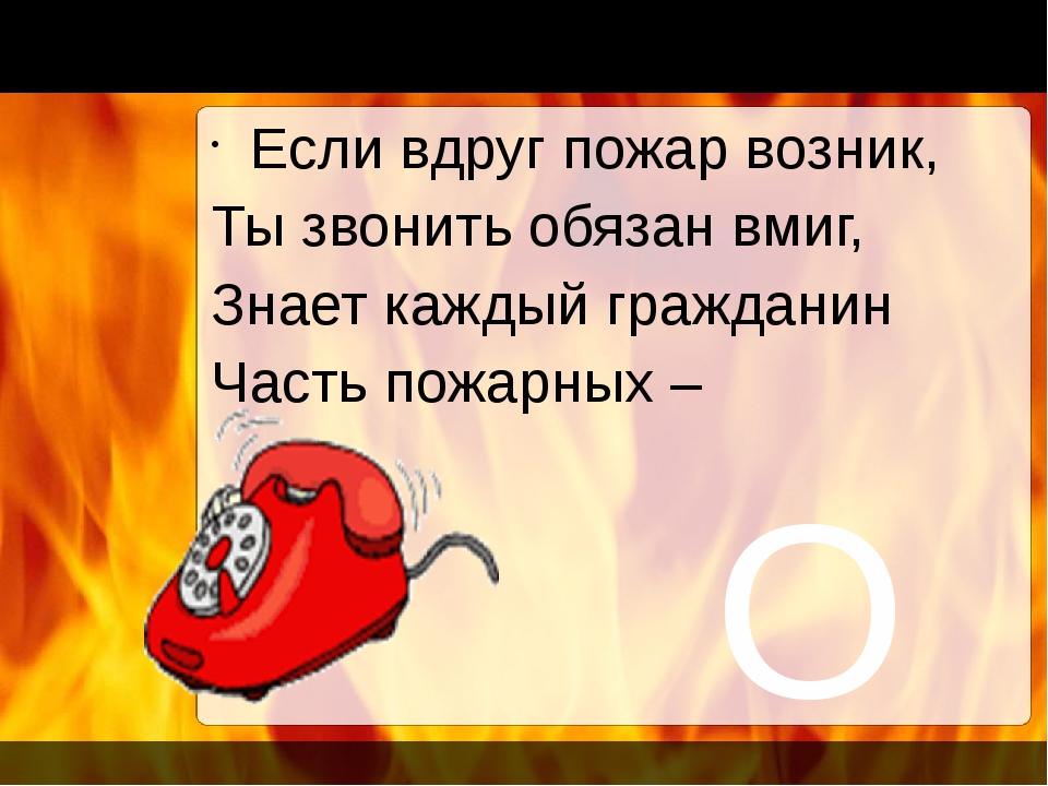 О1 Если вдруг пожар возник, Ты звонить обязан вмиг, Знает каждый гражданин Ч...