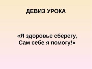 ДЕВИЗ УРОКА «Я здоровье сберегу, Сам себе я помогу!»