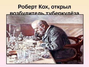 Роберт Кох, открыл возбудитель туберкулёза