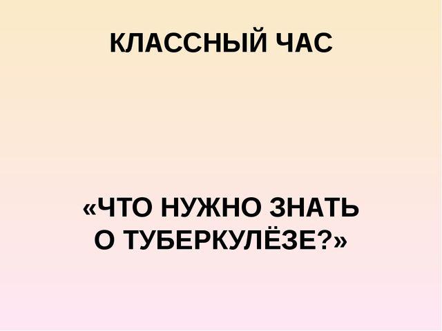 КЛАССНЫЙ ЧАС «ЧТО НУЖНО ЗНАТЬ О ТУБЕРКУЛЁЗЕ?»