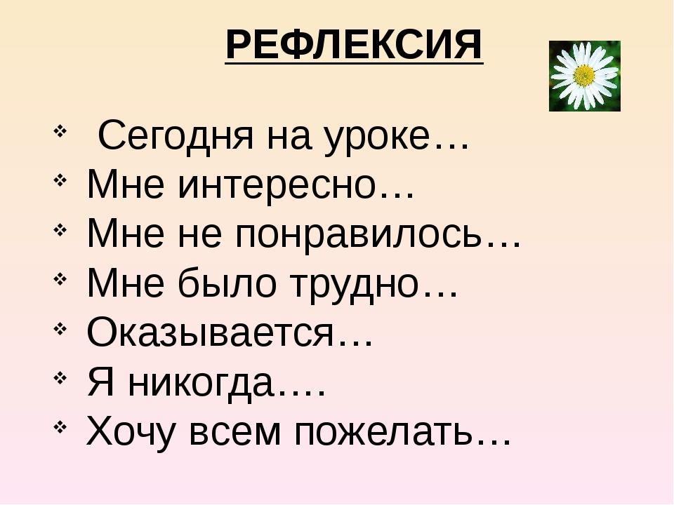 РЕФЛЕКСИЯ Сегодня на уроке… Мне интересно… Мне не понравилось… Мне было труд...