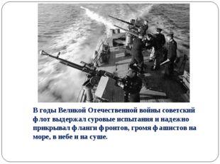 В годы Великой Отечественной войны советский флот выдержал суровые испытания
