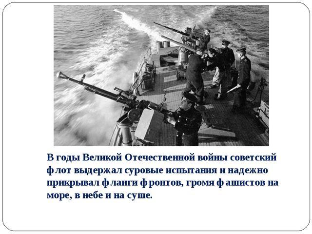 В годы Великой Отечественной войны советский флот выдержал суровые испытания...