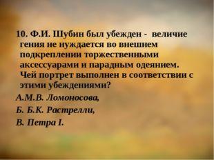 10. Ф.И. Шубин был убежден - величие гения не нуждается во внешнем подкреплен