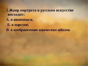 2.Жанр портрета в русском искусстве восходит: А. к иконописи, Б. к парсуне, В