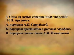 5. Одно из самых совершенных творений И.П. Аргунова: А. портрет А.П. Струйско