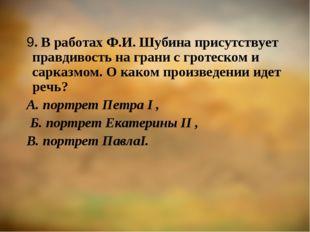 9. В работах Ф.И. Шубина присутствует правдивость на грани с гротеском и сарк