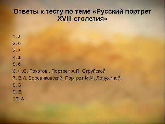 Ответы к тесту по теме «Русский портрет XVIII столетия» 1. а 2. б 3. в 4. а 5...