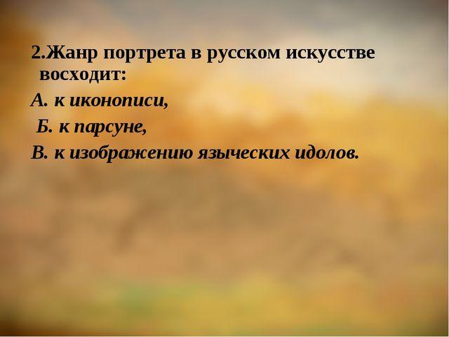 2.Жанр портрета в русском искусстве восходит: А. к иконописи, Б. к парсуне, В...