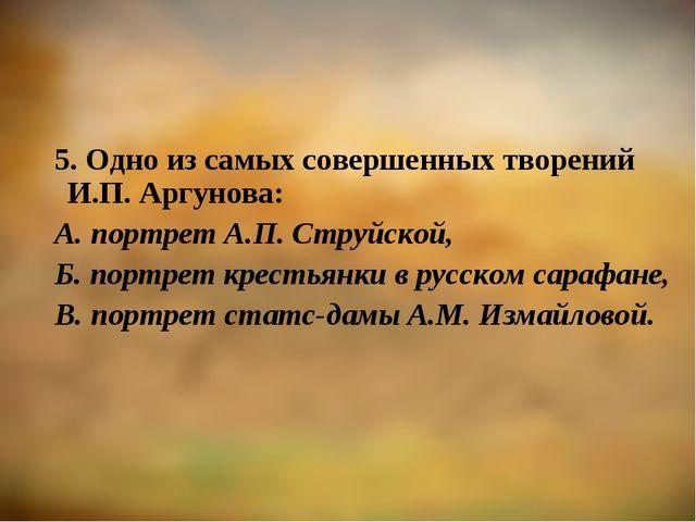 5. Одно из самых совершенных творений И.П. Аргунова: А. портрет А.П. Струйско...
