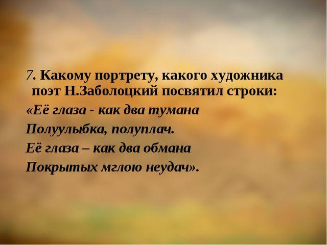 7. Какому портрету, какого художника поэт Н.Заболоцкий посвятил строки: «Её г...
