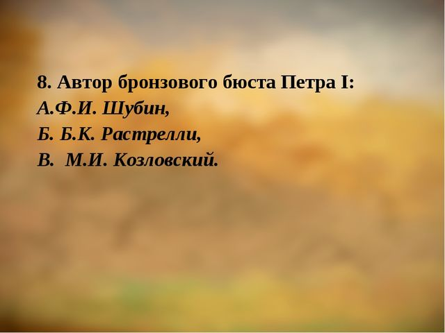 8. Автор бронзового бюста Петра I: А.Ф.И. Шубин, Б. Б.К. Растрелли, В. М.И. К...