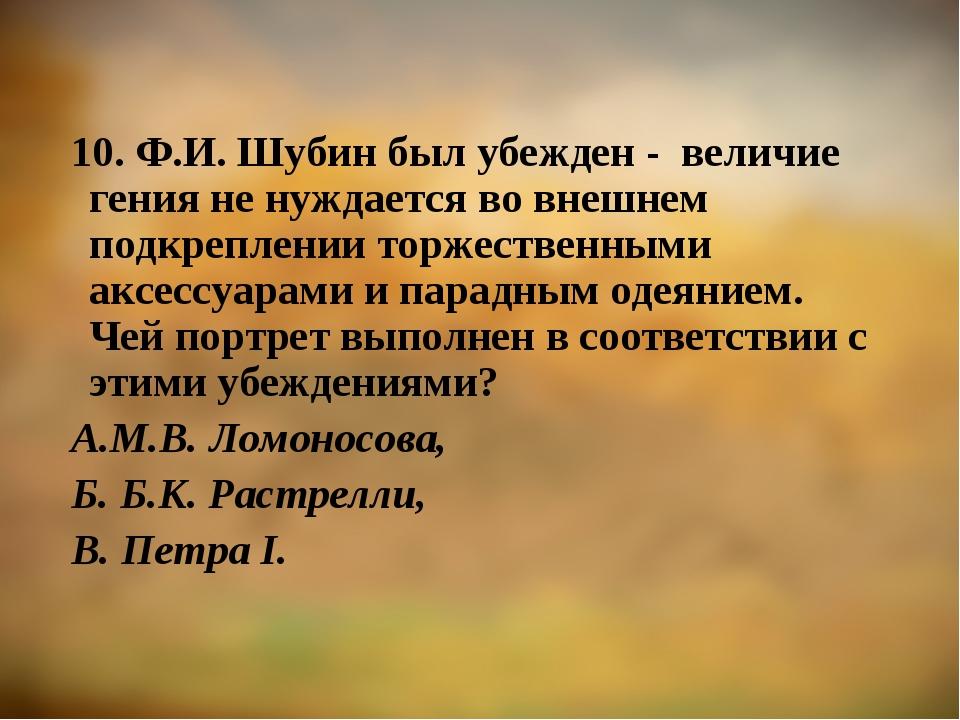 10. Ф.И. Шубин был убежден - величие гения не нуждается во внешнем подкреплен...