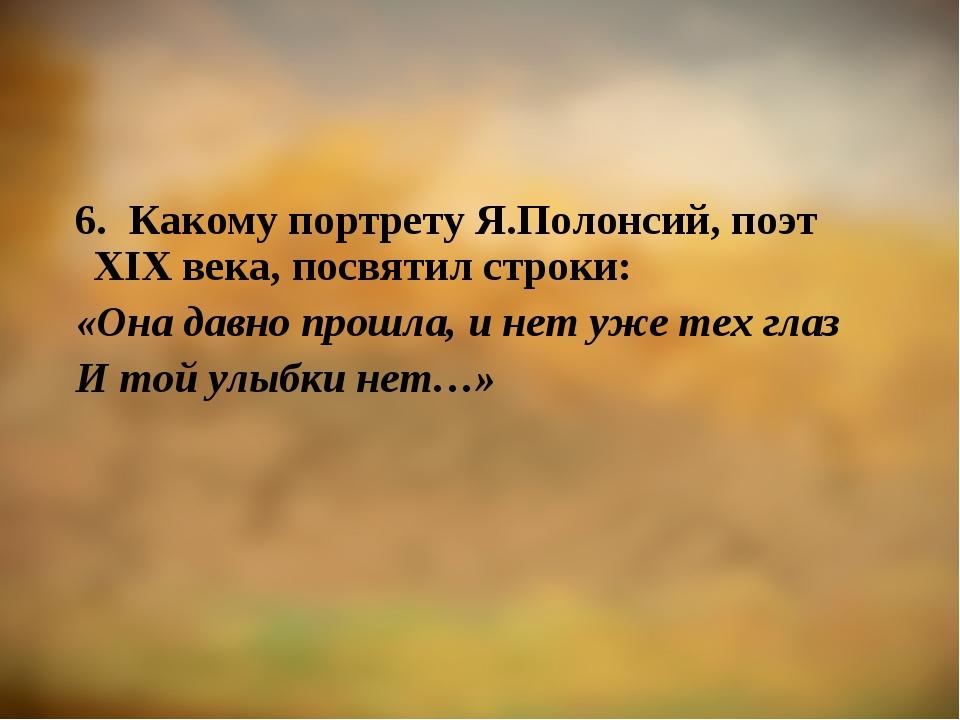 6. Какому портрету Я.Полонсий, поэт XIX века, посвятил строки: «Она давно про...
