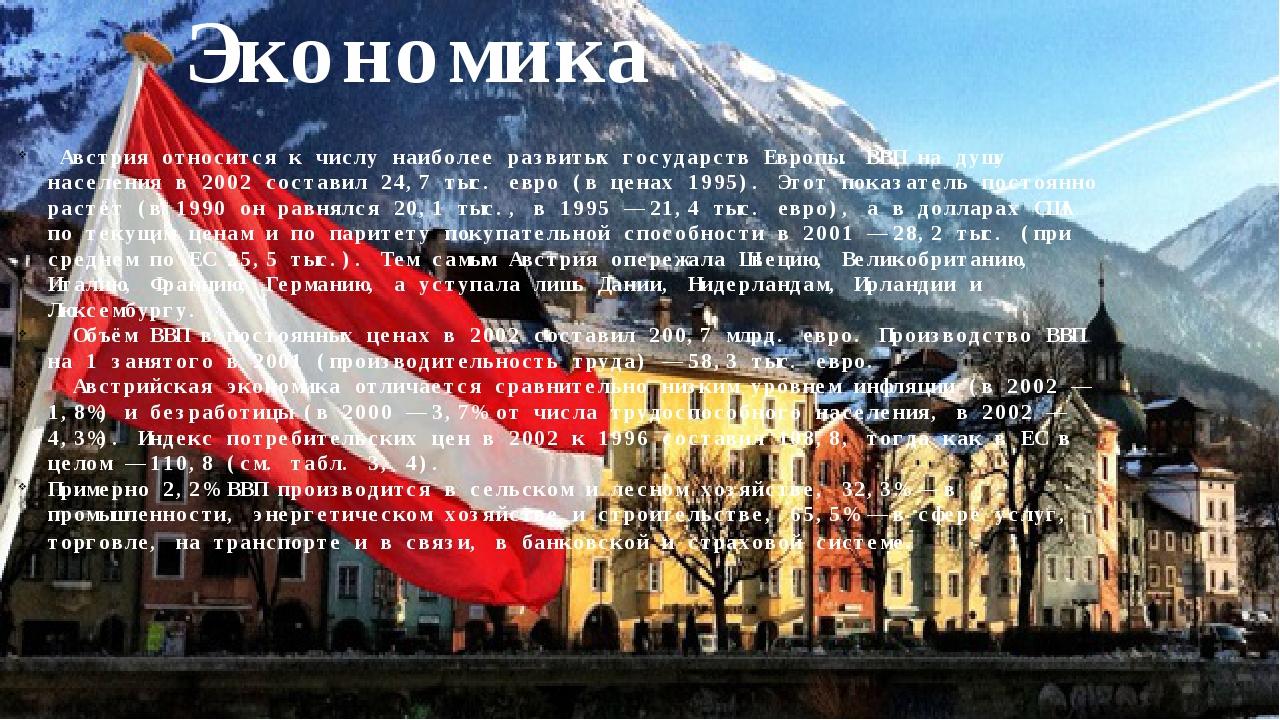 Экономика Австрия относится к числу наиболее развитых государств Европы. ВВП...