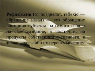 * Рефле́ксия (от позднелат. reflexio — обращение назад) — это обращение внима