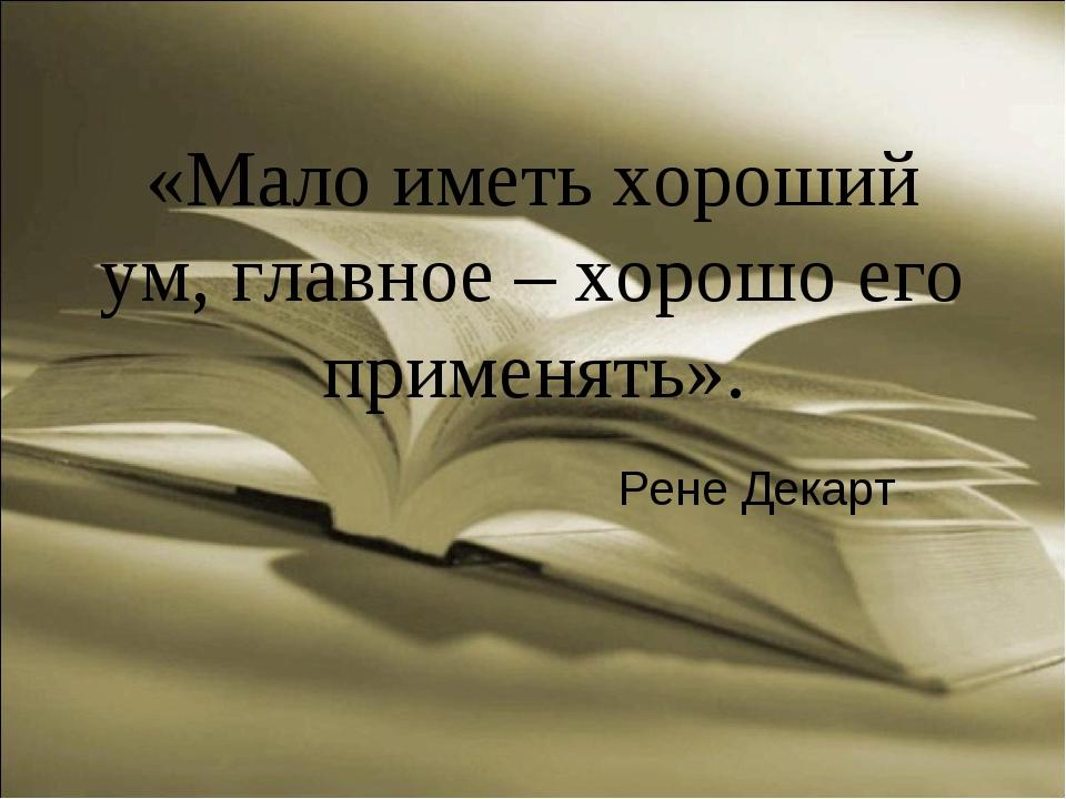 «Мало иметь хороший ум, главное – хорошо его применять». Рене Декарт