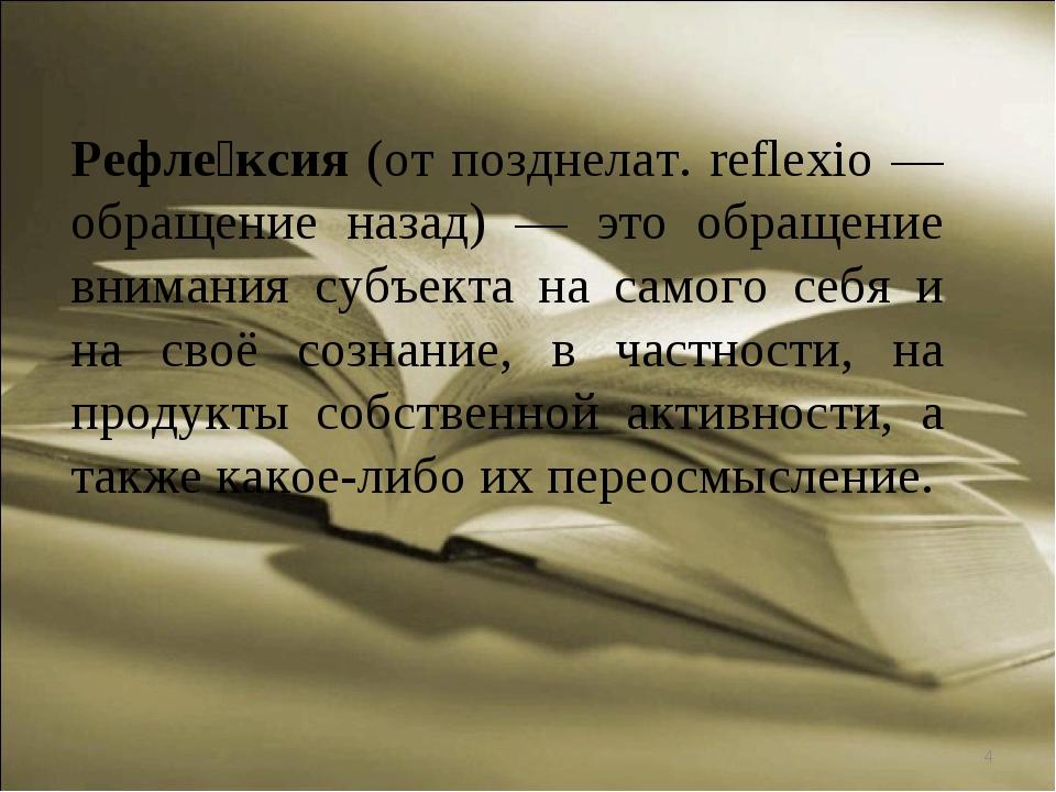 * Рефле́ксия (от позднелат. reflexio — обращение назад) — это обращение внима...