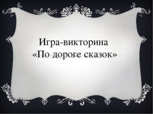 Игра-викторина «По дороге сказок»