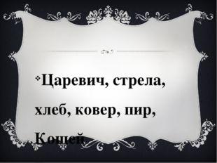Царевич, стрела, хлеб, ковер, пир, Кощей Бессмертный