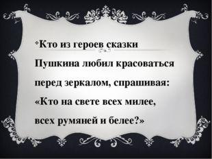 Кто из героев сказки Пушкина любил красоваться перед зеркалом, спрашивая: «К