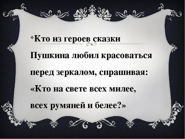 Кто из героев сказки Пушкина любил красоваться перед зеркалом, спрашивая: «К...
