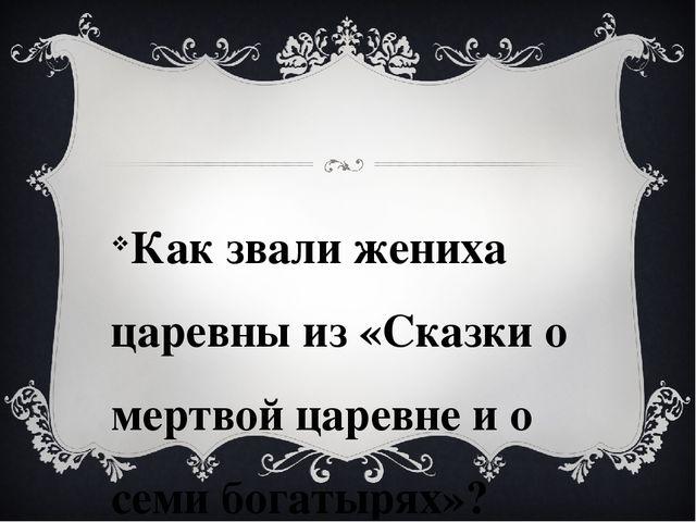 Как звали жениха царевны из «Сказки о мертвой царевне и о семи богатырях»?