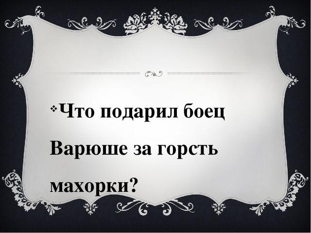 Что подарил боец Варюше за горсть махорки?