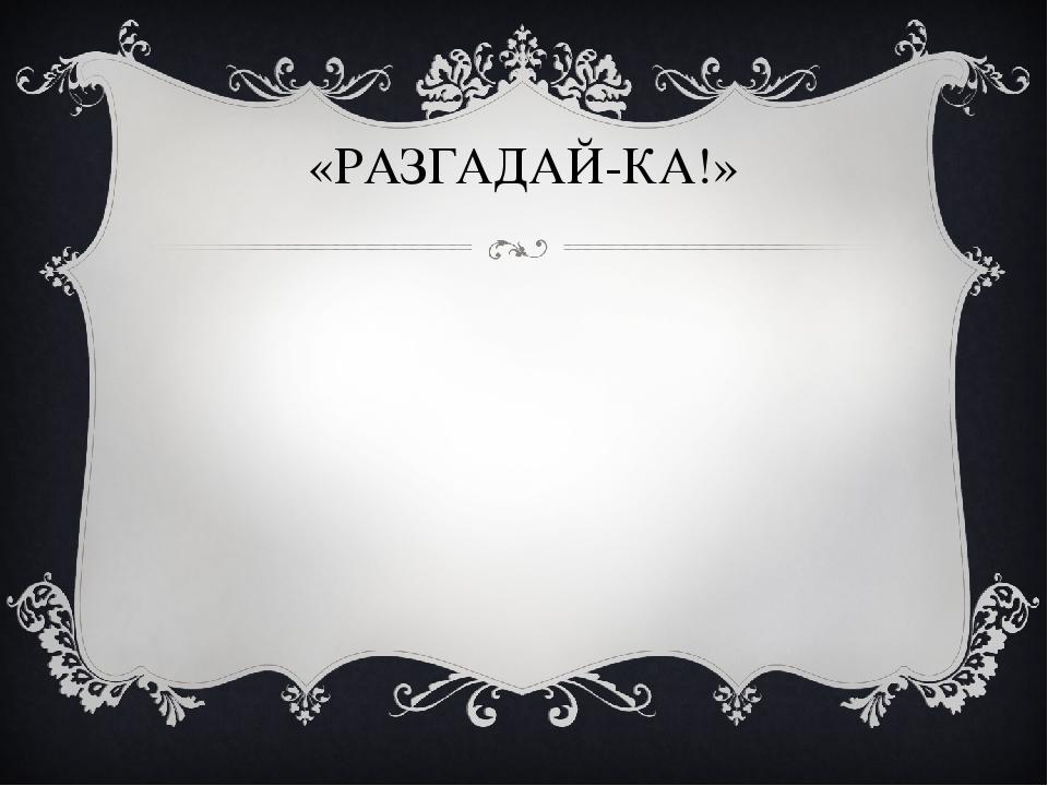 «РАЗГАДАЙ-КА!»