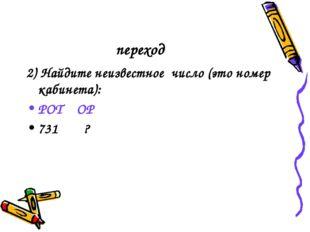 переход 2) Найдите неизвестное число (это номер кабинета): РОТ ОР 731 ?