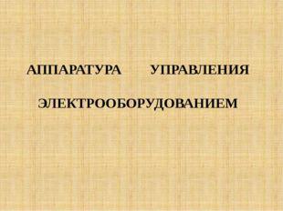 АППАРАТУРА УПРАВЛЕНИЯ ЭЛЕКТРООБОРУДОВАНИЕМ