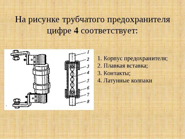 На рисунке трубчатого предохранителя цифре 4 соответствует: Корпус предохрани...