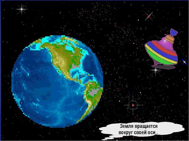 Земля вращается вокруг своей оси .