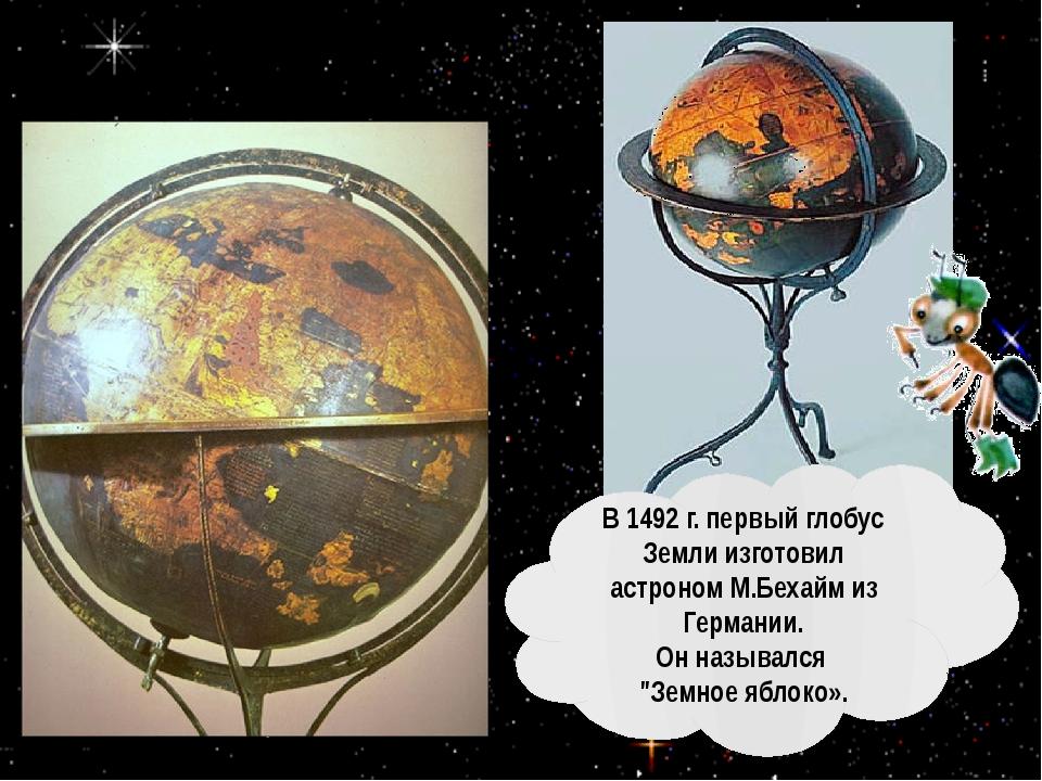 В 1492г. первый глобус Земли изготовил астроном М.Бехайм из Германии. Он на...