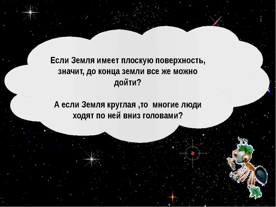 Если Земля имеет плоскую поверхность, значит, до конца земли все же можно до...