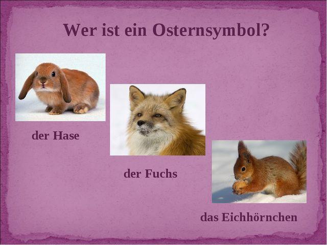 Wer ist ein Osternsymbol? das Eichhörnchen der Fuchs der Hase