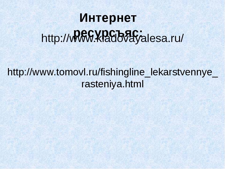 Интернет ресурсъяс: http://www.kladovayalesa.ru/ http://www.tomovl.ru/fishing...