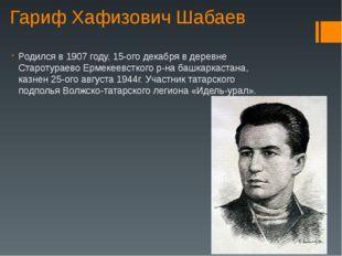 Гариф Хафизович Шабаев Родился в 1907 году, 15-ого декабря в деревне Старотур